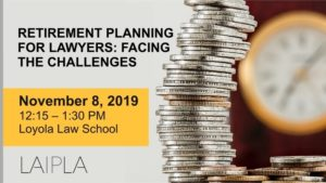LAIPLA luncheon: Retirement Planning for Lawyers: Facing the Challenges. November 8, 2019, Loyola Law School